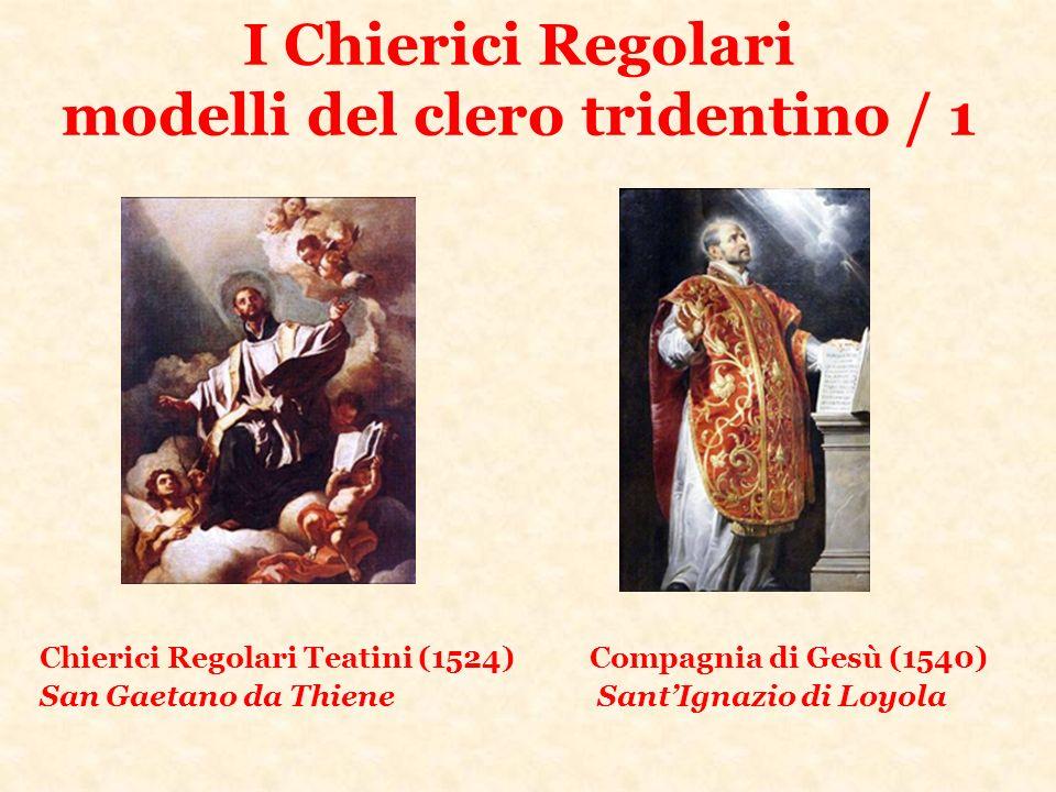 I Chierici Regolari modelli del clero tridentino / 1 Chierici Regolari Teatini (1524) Compagnia di Gesù (1540) San Gaetano da Thiene SantIgnazio di Lo