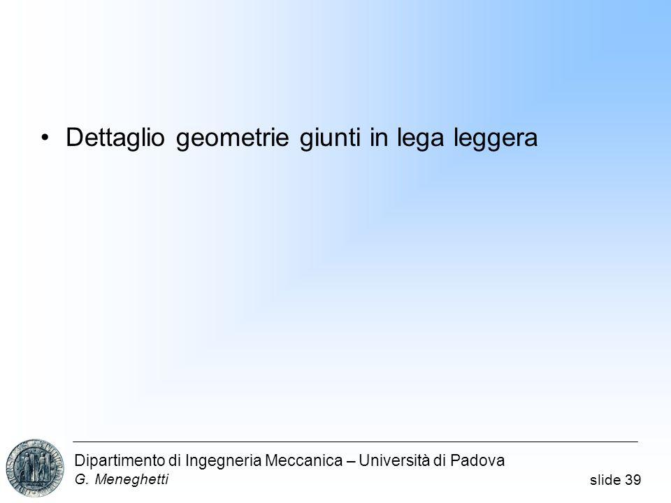 slide 39 Dipartimento di Ingegneria Meccanica – Università di Padova G. Meneghetti Dettaglio geometrie giunti in lega leggera