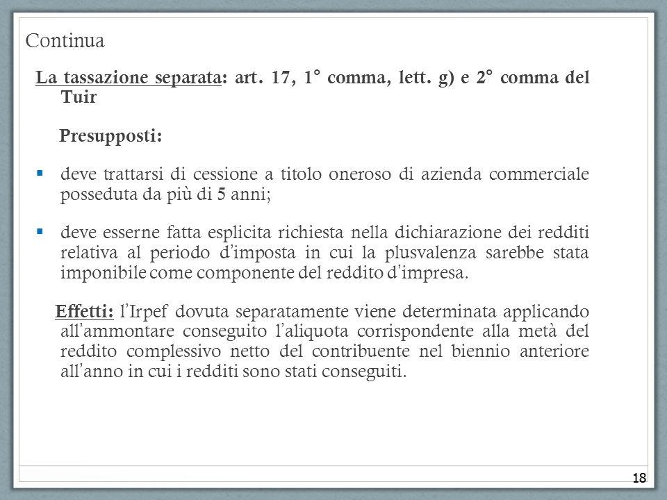 18 Continua La tassazione separata: art. 17, 1° comma, lett. g) e 2° comma del Tuir Presupposti: deve trattarsi di cessione a titolo oneroso di aziend
