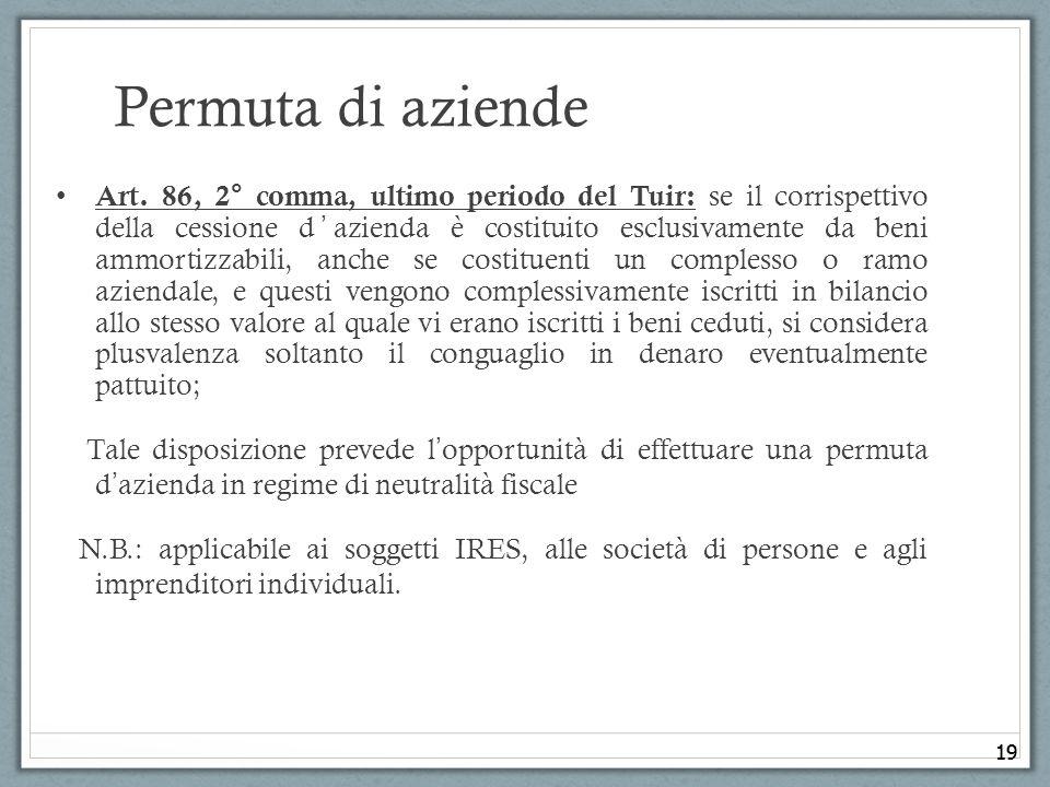 19 Permuta di aziende Art. 86, 2° comma, ultimo periodo del Tuir: se il corrispettivo della cessione dazienda è costituito esclusivamente da beni ammo