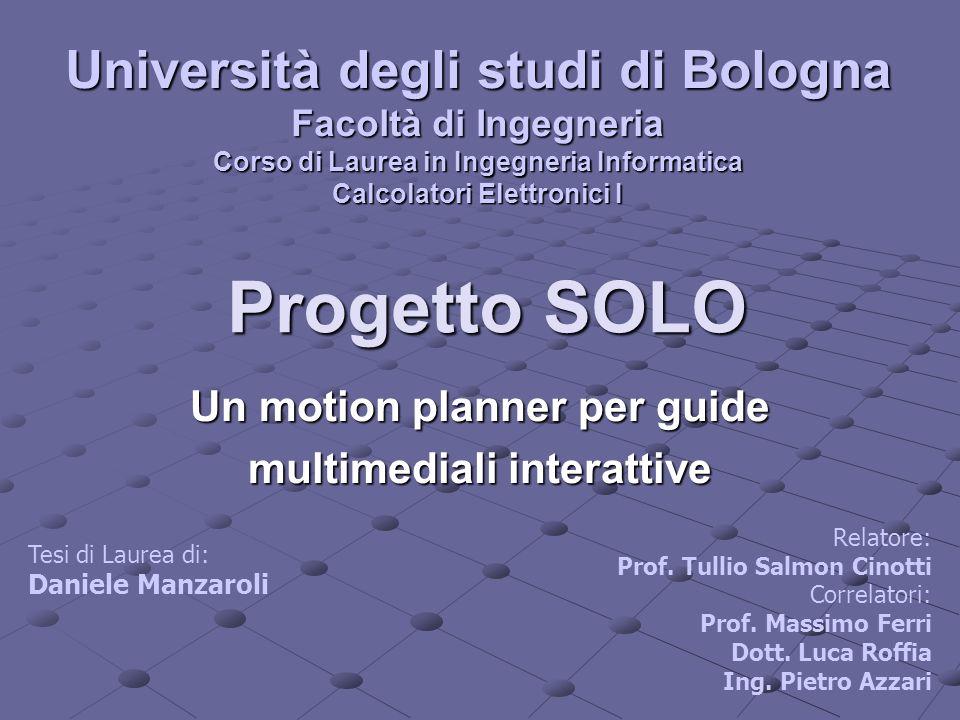 Progetto SOLO Un motion planner per guide multimediali interattive Università degli studi di Bologna Facoltà di Ingegneria Corso di Laurea in Ingegner