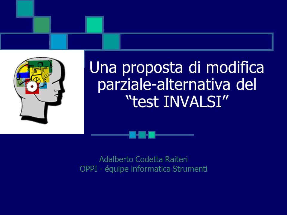 Una proposta di modifica parziale-alternativa del test INVALSI Adalberto Codetta Raiteri OPPI - équipe informatica Strumenti