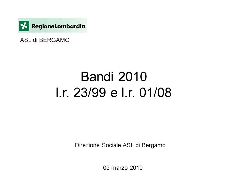 Bandi 2010 l.r. 23/99 e l.r. 01/08 Direzione Sociale ASL di Bergamo 05 marzo 2010 ASL di BERGAMO