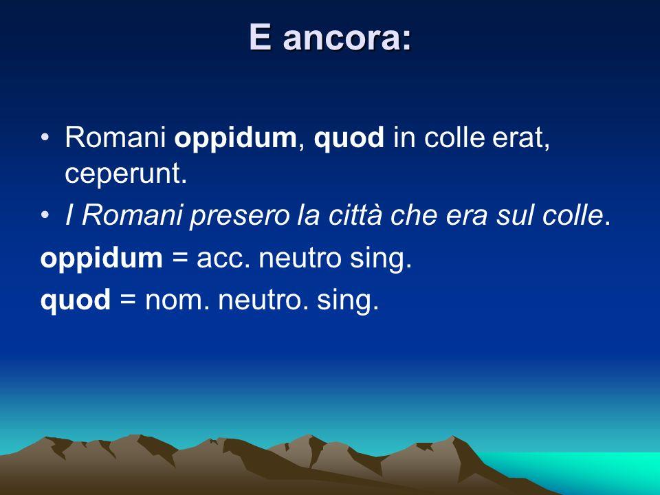 E ancora: Romani oppidum, quod in colle erat, ceperunt. I Romani presero la città che era sul colle. oppidum = acc. neutro sing. quod = nom. neutro. s