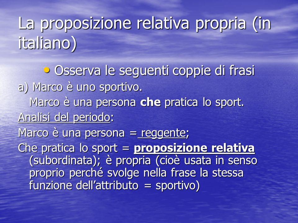 La proposizione relativa propria (in italiano) Osserva le seguenti coppie di frasi Osserva le seguenti coppie di frasi a) Marco è uno sportivo. Marco