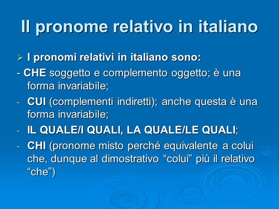 Il pronome relativo in italiano I pronomi relativi in italiano sono: I pronomi relativi in italiano sono: - CHE soggetto e complemento oggetto; è una