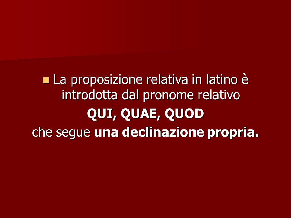 La proposizione relativa in latino è introdotta dal pronome relativo La proposizione relativa in latino è introdotta dal pronome relativo QUI, QUAE, Q