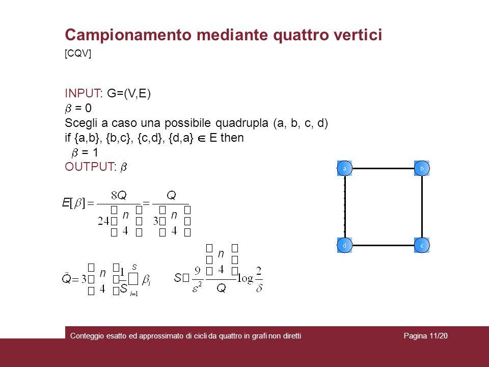 Campionamento mediante quattro vertici Conteggio esatto ed approssimato di cicli da quattro in grafi non diretti INPUT: G=(V,E) = 0 Scegli a caso una possibile quadrupla (a, b, c, d) if {a,b}, {b,c}, {c,d}, {d,a} E then = 1 OUTPUT: [CQV] Pagina 11/20