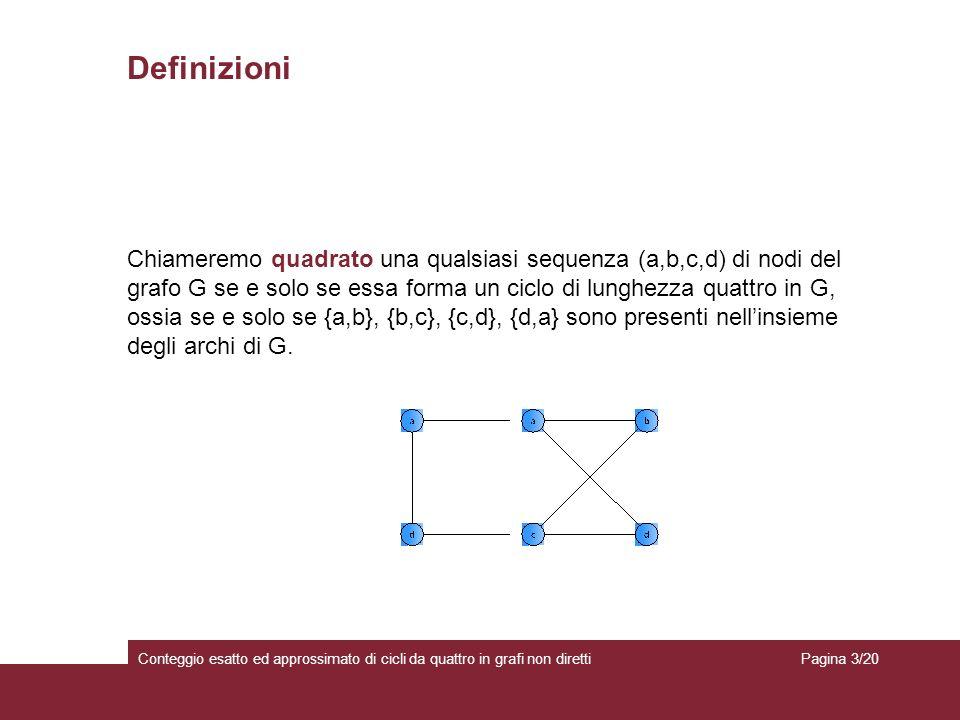 Conteggio esatto ed approssimato di cicli da quattro in grafi non diretti Definizioni Chiameremo quadrato una qualsiasi sequenza (a,b,c,d) di nodi del grafo G se e solo se essa forma un ciclo di lunghezza quattro in G, ossia se e solo se {a,b}, {b,c}, {c,d}, {d,a} sono presenti nellinsieme degli archi di G.