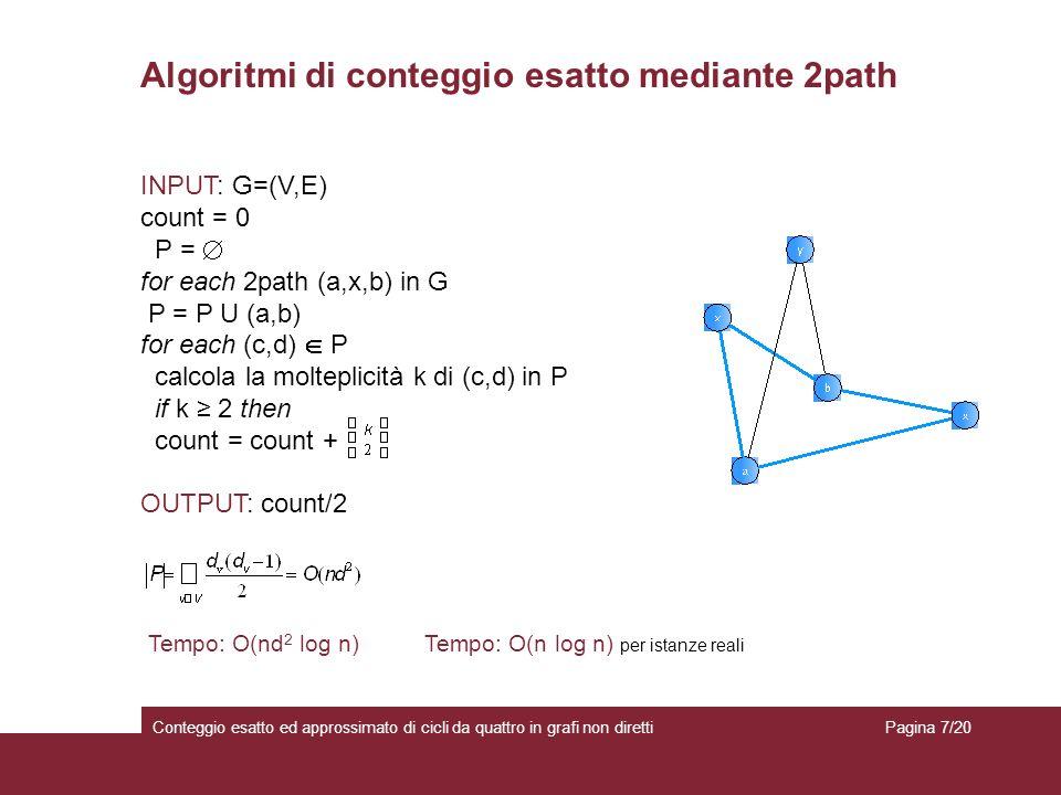 Algoritmi di conteggio esatto mediante 2path Conteggio esatto ed approssimato di cicli da quattro in grafi non diretti Tempo: O(nd 2 log n) INPUT: G=(V,E) count = 0 P = for each 2path (a,x,b) in G P = P U (a,b) for each (c,d) P calcola la molteplicità k di (c,d) in P if k 2 then count = count + OUTPUT: count/2 Tempo: O(n log n) per istanze reali Pagina 7/20