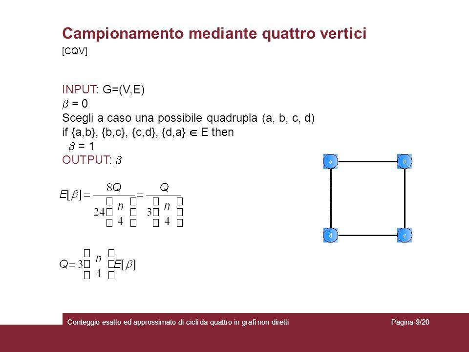 Campionamento mediante quattro vertici Conteggio esatto ed approssimato di cicli da quattro in grafi non diretti INPUT: G=(V,E) = 0 Scegli a caso una possibile quadrupla (a, b, c, d) if {a,b}, {b,c}, {c,d}, {d,a} E then = 1 OUTPUT: [CQV] Pagina 9/20