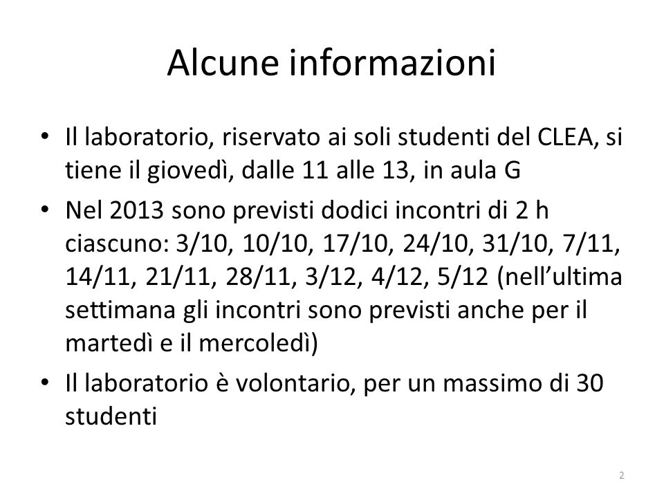 Alcune informazioni Il laboratorio, riservato ai soli studenti del CLEA, si tiene il giovedì, dalle 11 alle 13, in aula G Nel 2013 sono previsti dodici incontri di 2 h ciascuno: 3/10, 10/10, 17/10, 24/10, 31/10, 7/11, 14/11, 21/11, 28/11, 3/12, 4/12, 5/12 (nellultima settimana gli incontri sono previsti anche per il martedì e il mercoledì) Il laboratorio è volontario, per un massimo di 30 studenti 2