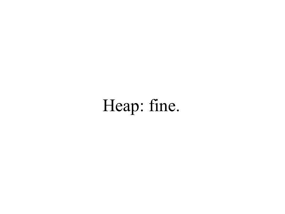 Heap: fine.