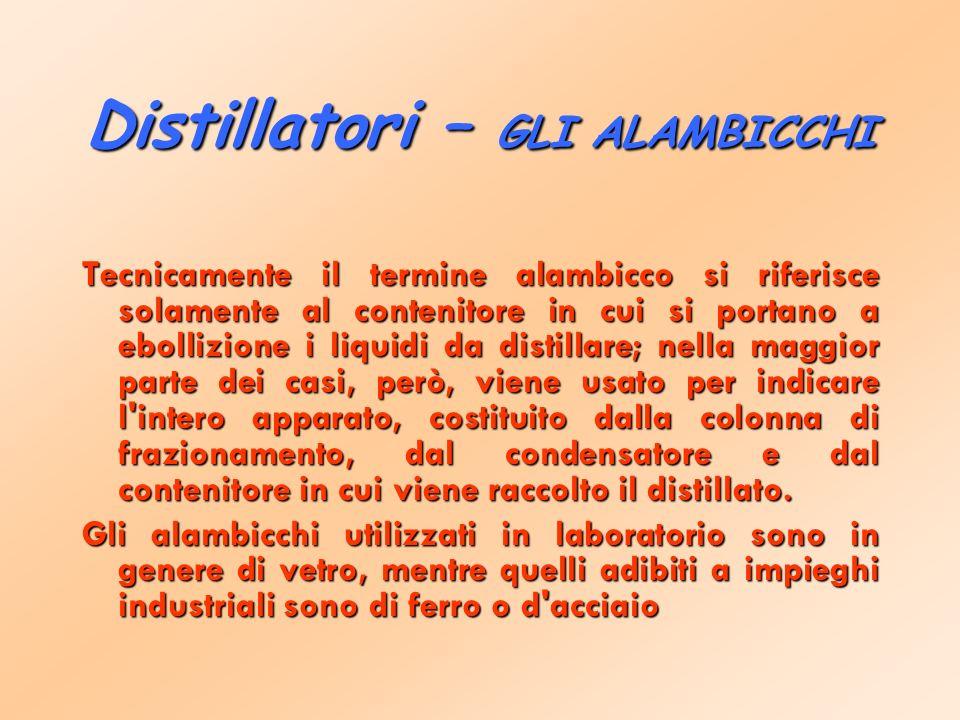 Distillatori – GLI ALAMBICCHI Tecnicamente il termine alambicco si riferisce solamente al contenitore in cui si portano a ebollizione i liquidi da distillare; nella maggior parte dei casi, però, viene usato per indicare l intero apparato, costituito dalla colonna di frazionamento, dal condensatore e dal contenitore in cui viene raccolto il distillato.