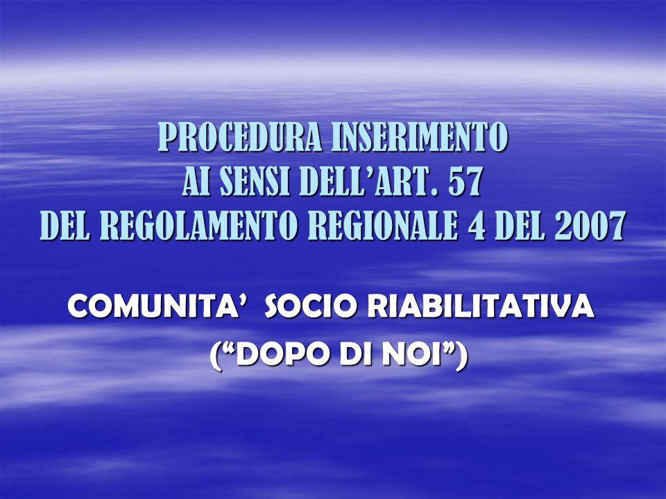 PROCEDURA INSERIMENTO AI SENSI DELLART. 57 DEL REGOLAMENTO REGIONALE 4 DEL 2007 COMUNITA SOCIO RIABILITATIVA (DOPO DI NOI) (DOPO DI NOI)