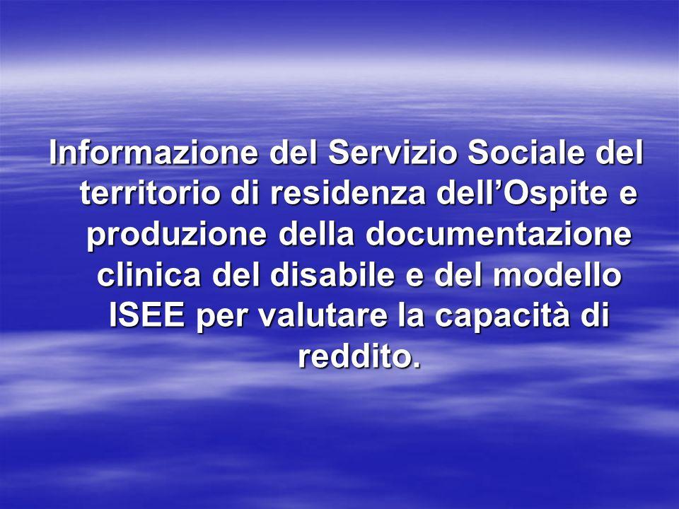 Informazione del Servizio Sociale del territorio di residenza dellOspite e produzione della documentazione clinica del disabile e del modello ISEE per valutare la capacità di reddito.