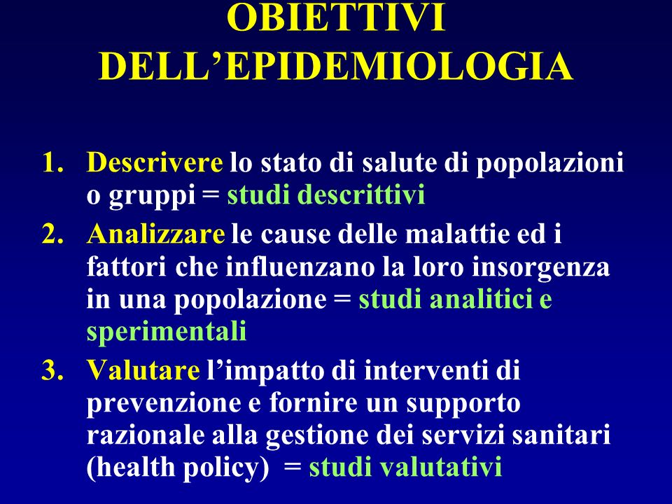 OBIETTIVI DELLEPIDEMIOLOGIA 1.Descrivere lo stato di salute di popolazioni o gruppi = studi descrittivi 2.Analizzare le cause delle malattie ed i fatt