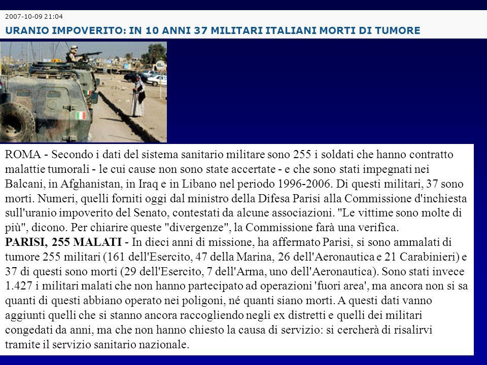 2007-10-09 21:04 URANIO IMPOVERITO: IN 10 ANNI 37 MILITARI ITALIANI MORTI DI TUMORE ROMA - Secondo i dati del sistema sanitario militare sono 255 i so