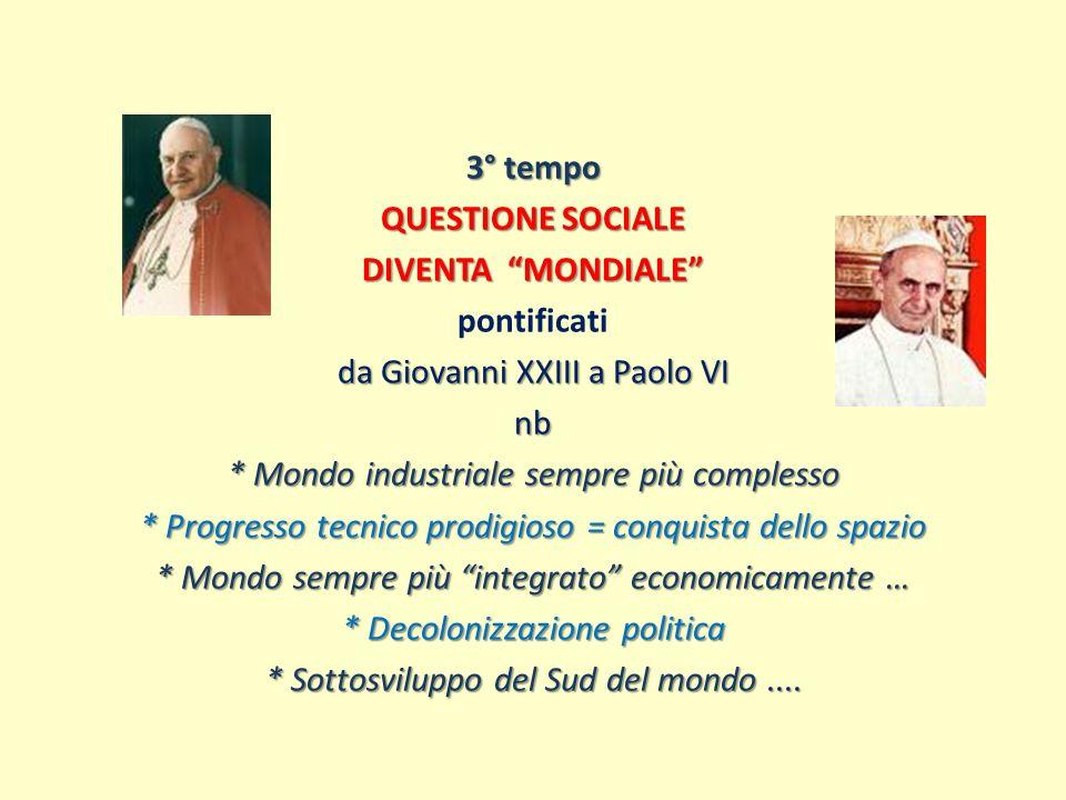 3° tempo QUESTIONE SOCIALE DIVENTA MONDIALE pontificati da Giovanni XXIII a Paolo VI nb * Mondo industriale sempre più complesso * Progresso tecnico p