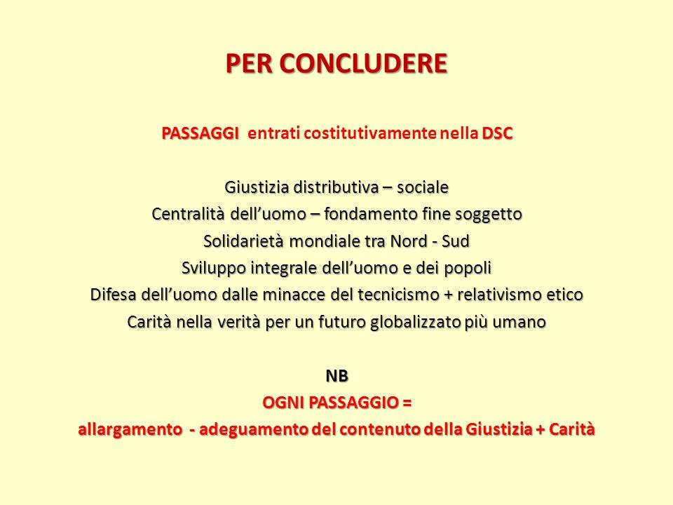 PER CONCLUDERE PASSAGGI DSC PASSAGGI entrati costitutivamente nella DSC Giustizia distributiva – sociale Centralità delluomo – fondamento fine soggett