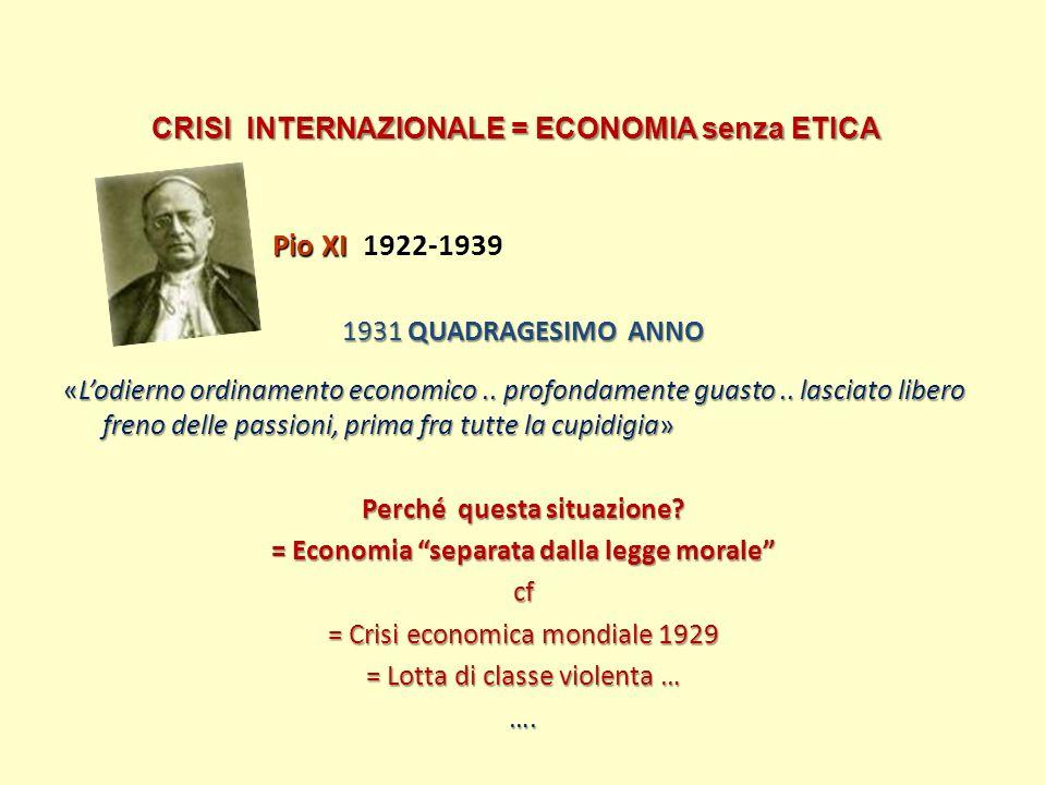 CRISI INTERNAZIONALE = ECONOMIA senza ETICA Pio XI Pio XI 1922-1939 1931 QUADRAGESIMO ANNO «Lodierno ordinamento economico.. profondamente guasto.. la