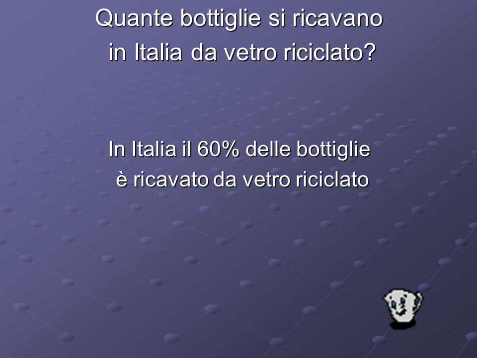 Quante bottiglie si ricavano in Italia da vetro riciclato? in Italia da vetro riciclato? In Italia il 60% delle bottiglie è ricavato da vetro riciclat