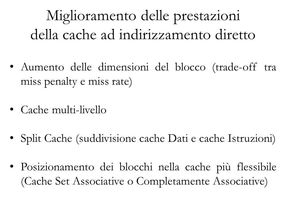 Miglioramento delle prestazioni della cache ad indirizzamento diretto Aumento delle dimensioni del blocco (trade-off tra miss penalty e miss rate) Cache multi-livello Split Cache (suddivisione cache Dati e cache Istruzioni) Posizionamento dei blocchi nella cache più flessibile (Cache Set Associative o Completamente Associative)