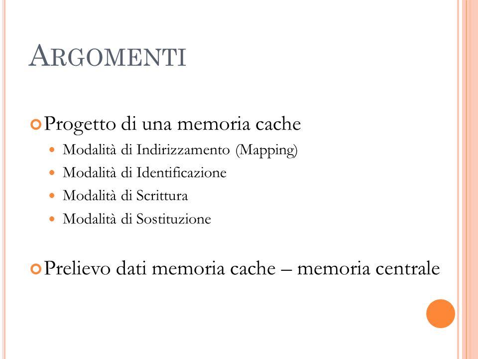 A RGOMENTI Progetto di una memoria cache Modalità di Indirizzamento (Mapping) Modalità di Identificazione Modalità di Scrittura Modalità di Sostituzione Prelievo dati memoria cache – memoria centrale