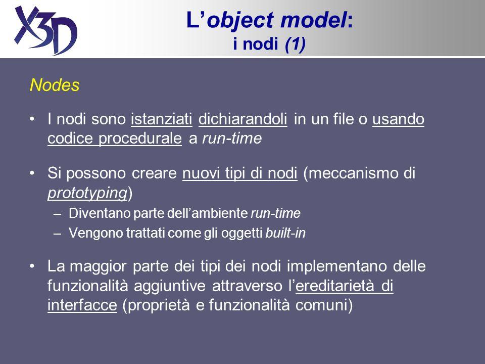 Lobject model: i nodi (1) Nodes I nodi sono istanziati dichiarandoli in un file o usando codice procedurale a run-time Si possono creare nuovi tipi di nodi (meccanismo di prototyping) –Diventano parte dellambiente run-time –Vengono trattati come gli oggetti built-in La maggior parte dei tipi dei nodi implementano delle funzionalità aggiuntive attraverso lereditarietà di interfacce (proprietà e funzionalità comuni)