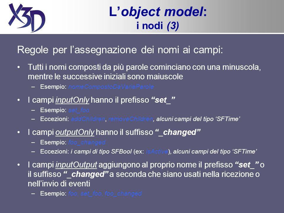 Lobject model: i nodi (3) Regole per lassegnazione dei nomi ai campi: Tutti i nomi composti da più parole cominciano con una minuscola, mentre le successive iniziali sono maiuscole –Esempio: nomeCompostoDaVarieParole I campi inputOnly hanno il prefisso set_ –Esempio: set_foo –Eccezioni: addChildren, removeChildren, alcuni campi del tipo SFTime I campi outputOnly hanno il suffisso _changed –Esempio: foo_changed –Eccezioni: i campi di tipo SFBool (ex: isActive), alcuni campi del tipo SFTime I campi inputOutput aggiungono al proprio nome il prefisso set_ o il suffisso _changed a seconda che siano usati nella ricezione o nellinvio di eventi –Esempio: foo, set_foo, foo_changed