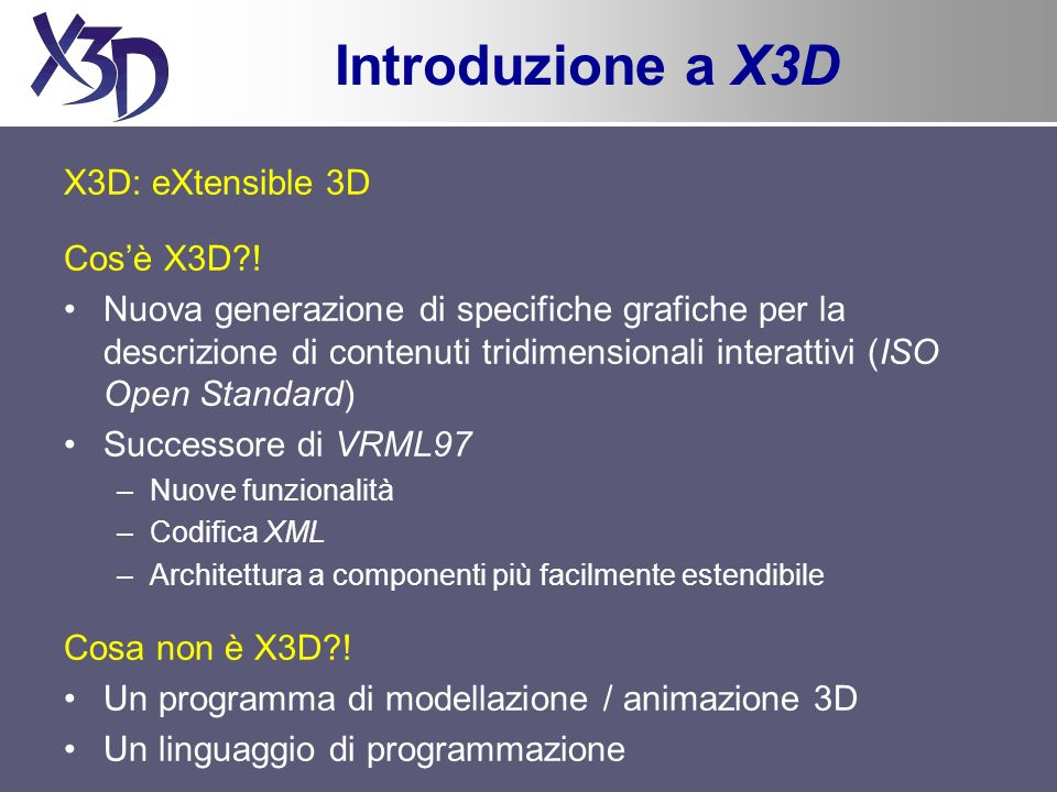Introduzione a X3D X3D: eXtensible 3D Cosè X3D?! Nuova generazione di specifiche grafiche per la descrizione di contenuti tridimensionali interattivi