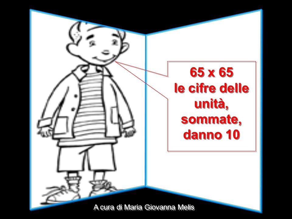 65 x 65 le cifre delle unità, sommate, danno 10 65 x 65 le cifre delle unità, sommate, danno 10 A cura di Maria Giovanna Melis