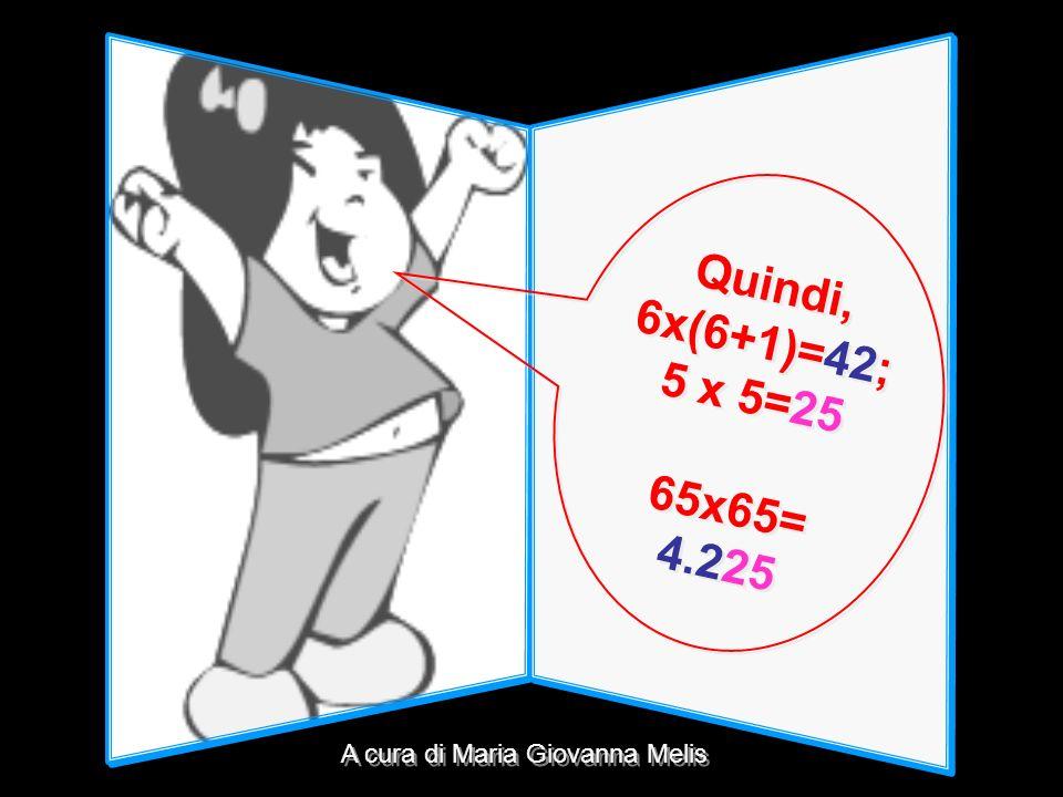 Quindi, 6x(6+1)= 42 ; 5 x 5= 25 65x65= 4.2 25 Quindi, 6x(6+1)= 42 ; 5 x 5= 25 65x65= 4.2 25 A cura di Maria Giovanna Melis