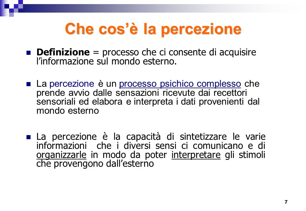 7 Che cosè la percezione Definizione = processo che ci consente di acquisire linformazione sul mondo esterno. La percezione è un processo psichico com
