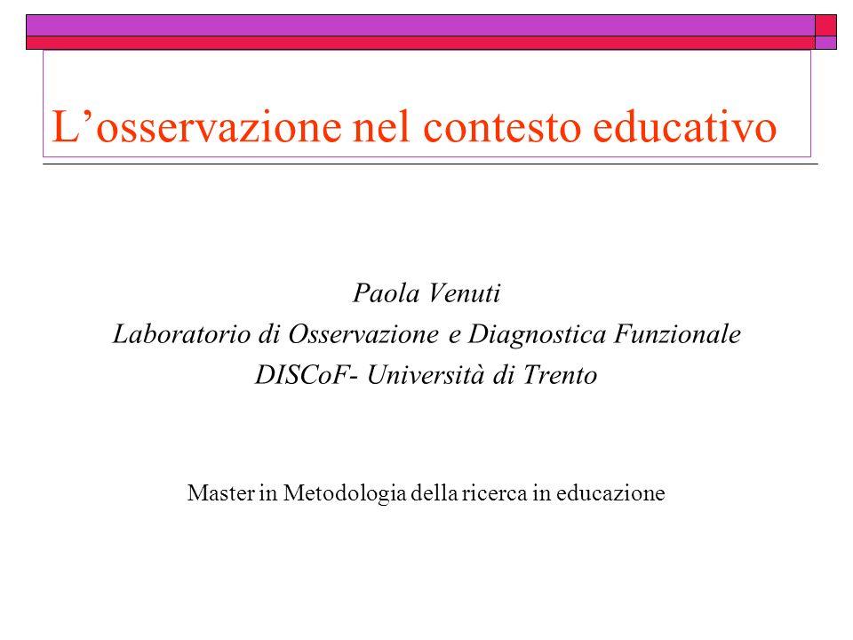 Losservazione nel contesto educativo Paola Venuti Laboratorio di Osservazione e Diagnostica Funzionale DISCoF- Università di Trento Master in Metodologia della ricerca in educazione
