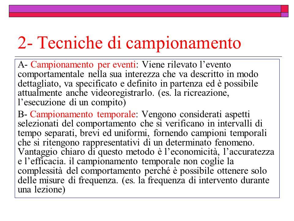 2- Tecniche di campionamento A- Campionamento per eventi: Viene rilevato levento comportamentale nella sua interezza che va descritto in modo dettagli