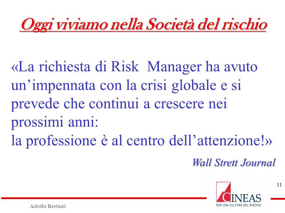 Adolfo Bertani 11 «La richiesta di Risk Manager ha avuto unimpennata con la crisi globale e si prevede che continui a crescere nei prossimi anni: la professione è al centro dellattenzione!» Wall Strett Journal Oggi viviamo nella Società del rischio