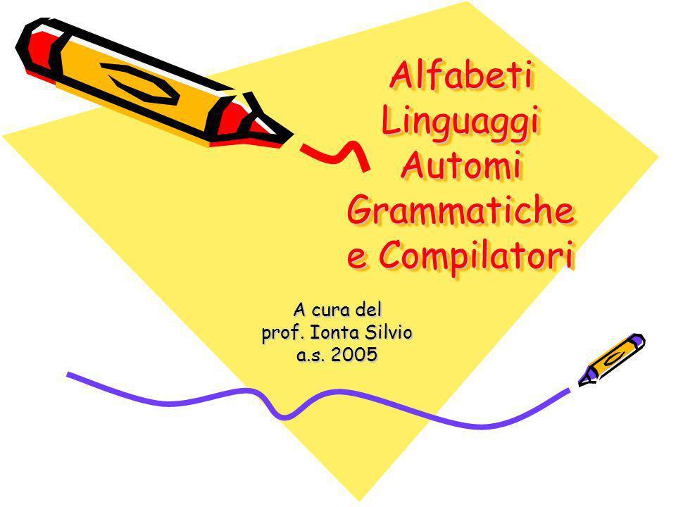 Alfabeti Linguaggi Automi Grammatiche e Compilatori A cura del prof. Ionta Silvio a.s. 2005