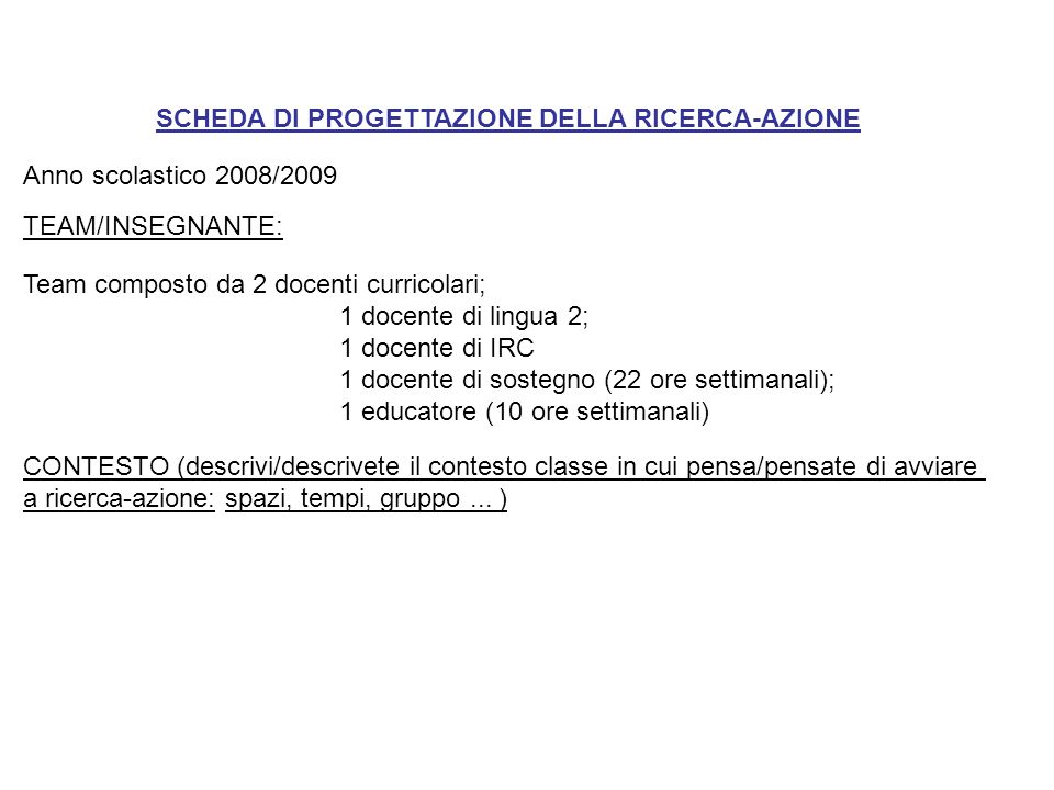 SCHEDA DI PROGETTAZIONE DELLA RICERCA-AZIONE Anno scolastico 2008/2009 TEAM/INSEGNANTE: Team composto da 2 docenti curricolari; 1 docente di lingua 2;
