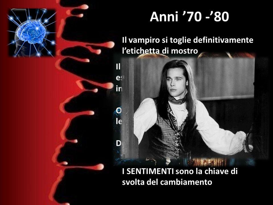 Anni 70 -80 Il vampiro di Anne Rice Il vampiro si toglie definitivamente letichetta di mostro Inizia la sua trasformazione in essere umano Prova emozi