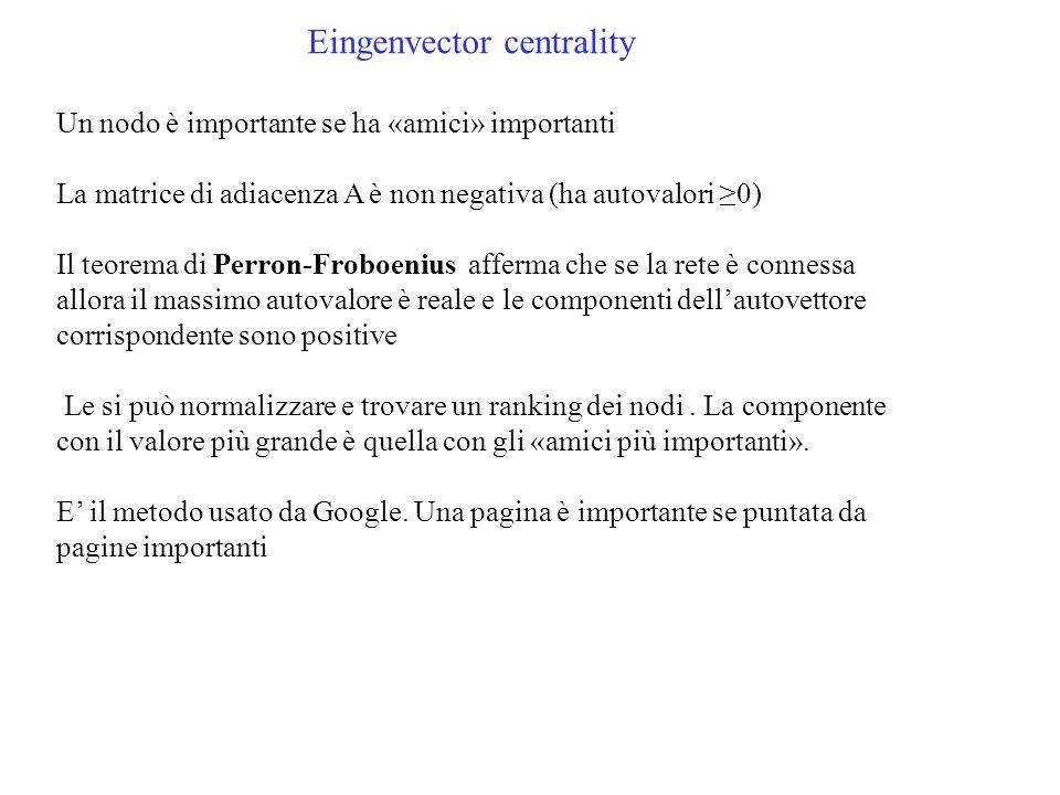Eingenvector centrality Un nodo è importante se ha «amici» importanti La matrice di adiacenza A è non negativa (ha autovalori 0) Il teorema di Perron-