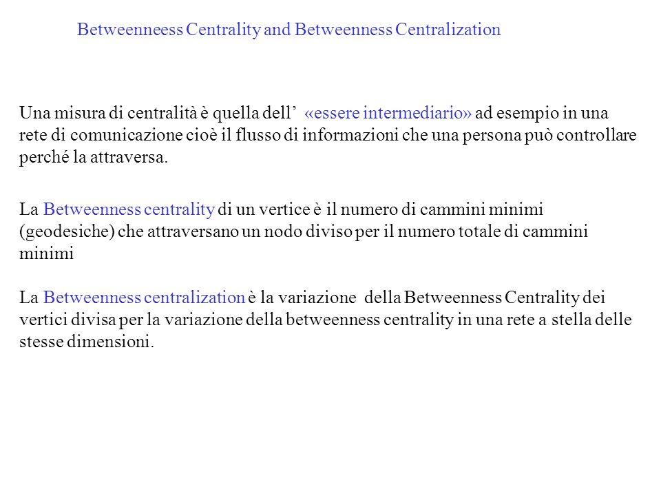 Betweenneess Centrality and Betweenness Centralization Una misura di centralità è quella dell «essere intermediario» ad esempio in una rete di comunic