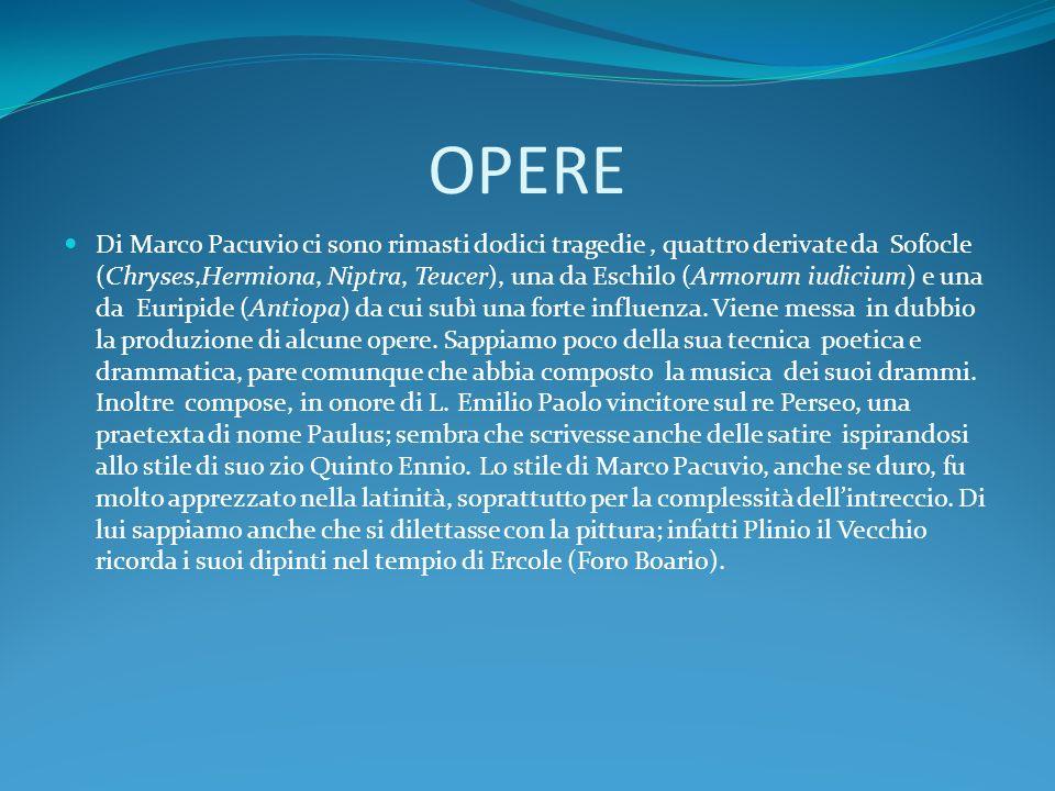 OPERE Di Marco Pacuvio ci sono rimasti dodici tragedie, quattro derivate da Sofocle (Chryses,Hermiona, Niptra, Teucer), una da Eschilo (Armorum iudici