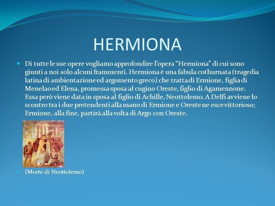 HERMIONA Di tutte le sue opere vogliamo approfondire lopera Hermiona di cui sono giunti a noi solo alcuni frammenti. Hermiona è una fabula cothurnata