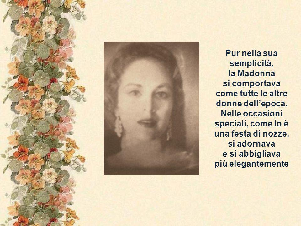Luigina spiegò che la Madonna volle andare alle nozze di Cana abbigliata da vera, finissima signora, indossando i vestiti migliori e adornandosi dei gioielli, dono di San Giuseppe.