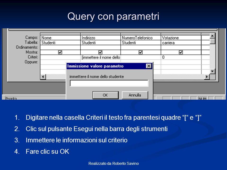 Realizzato da Roberto Savino Query con parametri 1.Digitare nella casella Criteri il testo fra parentesi quadre [ e ] 2.Clic sul pulsante Esegui nella