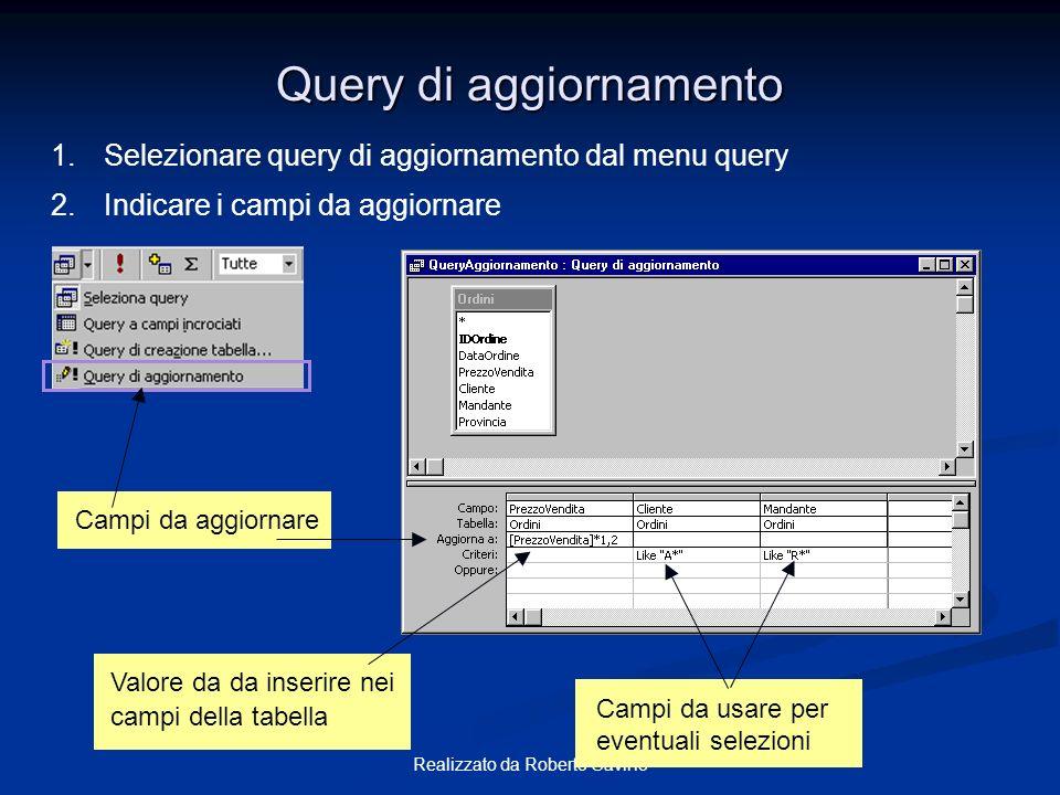 Realizzato da Roberto Savino Query di aggiornamento Valore da da inserire nei campi della tabella Campi da usare per eventuali selezioni Campi da aggi