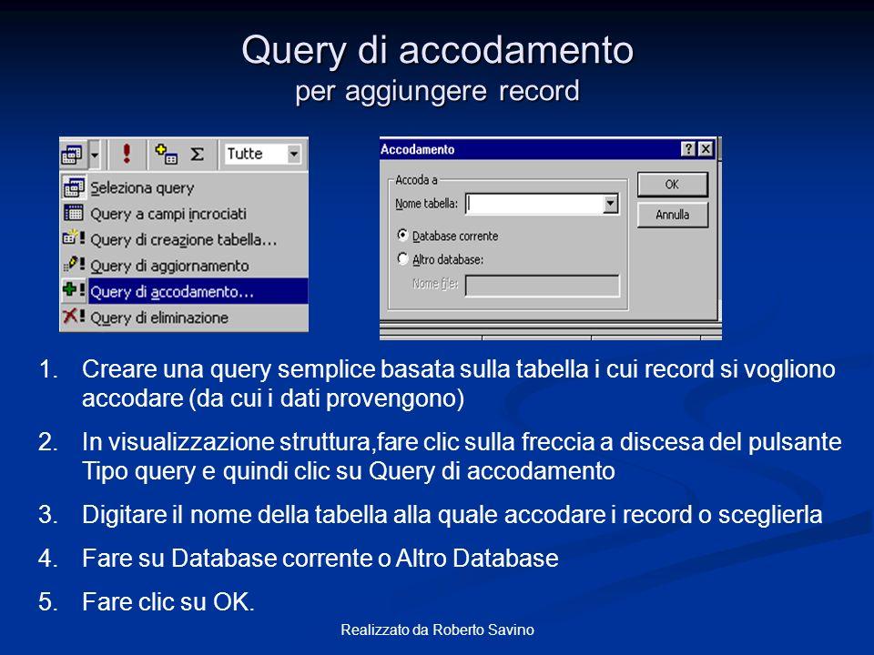 Realizzato da Roberto Savino Query di accodamento per aggiungere record 1.Creare una query semplice basata sulla tabella i cui record si vogliono acco