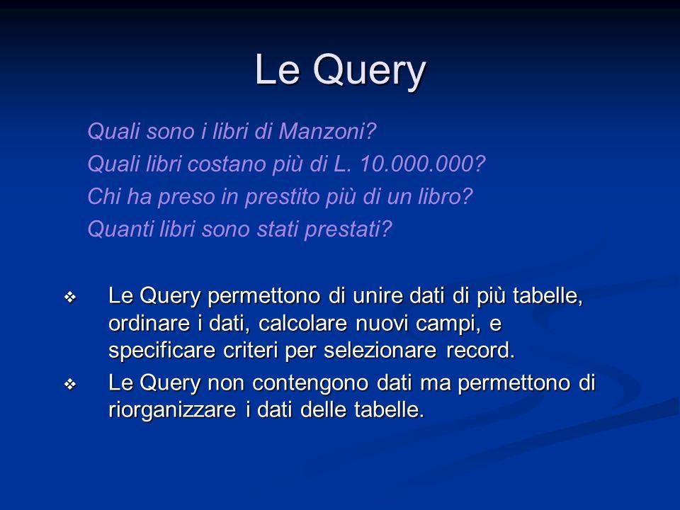 Le Query Le Query permettono di unire dati di più tabelle, ordinare i dati, calcolare nuovi campi, e specificare criteri per selezionare record. Le Qu