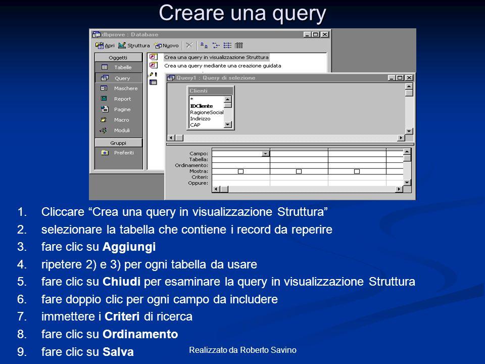 Realizzato da Roberto Savino Elementi della finestra query Contiene la lista dei campi delle tabelle su cui la query è basata Contiene la definizione della query Specifica dei criteri per includere o escludere i record Determina se i campi inclusi nella query devono essere mostrati Specifica lordine con cui i record sono mostrati